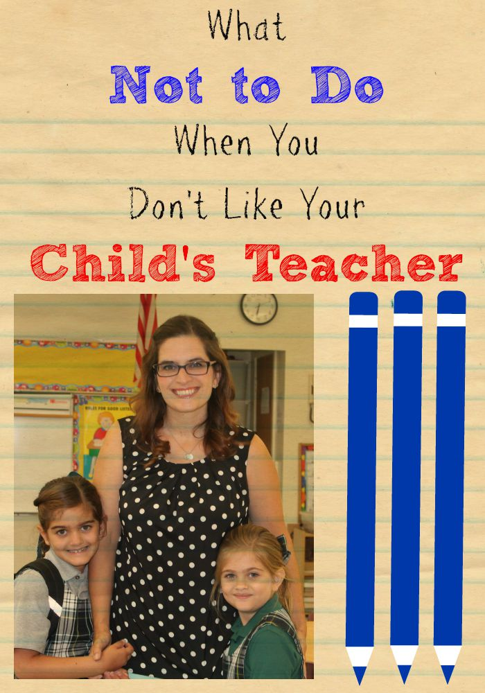 Don't like your child's teacher. Here's what not to do when you don't like your child's teacher.